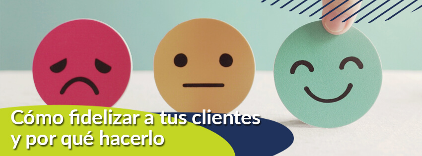 ¿Cómo fidelizar a tus clientes y por qué hacerlo?
